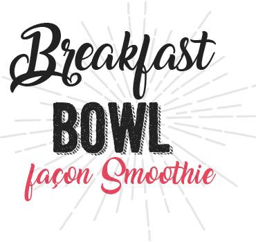 Breakfast Bowl façon Smoothie